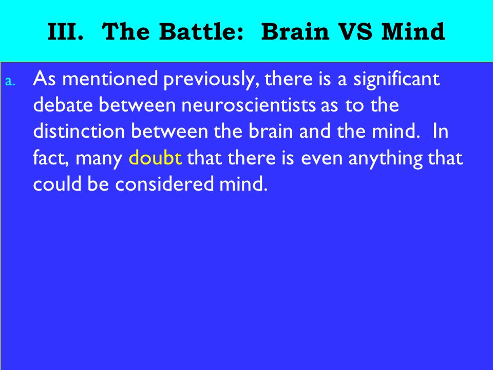 18 III. The Battle: Brain VS Mind a. As mentioned previously, there is a significant debate between neuroscientists as to the distinction between the