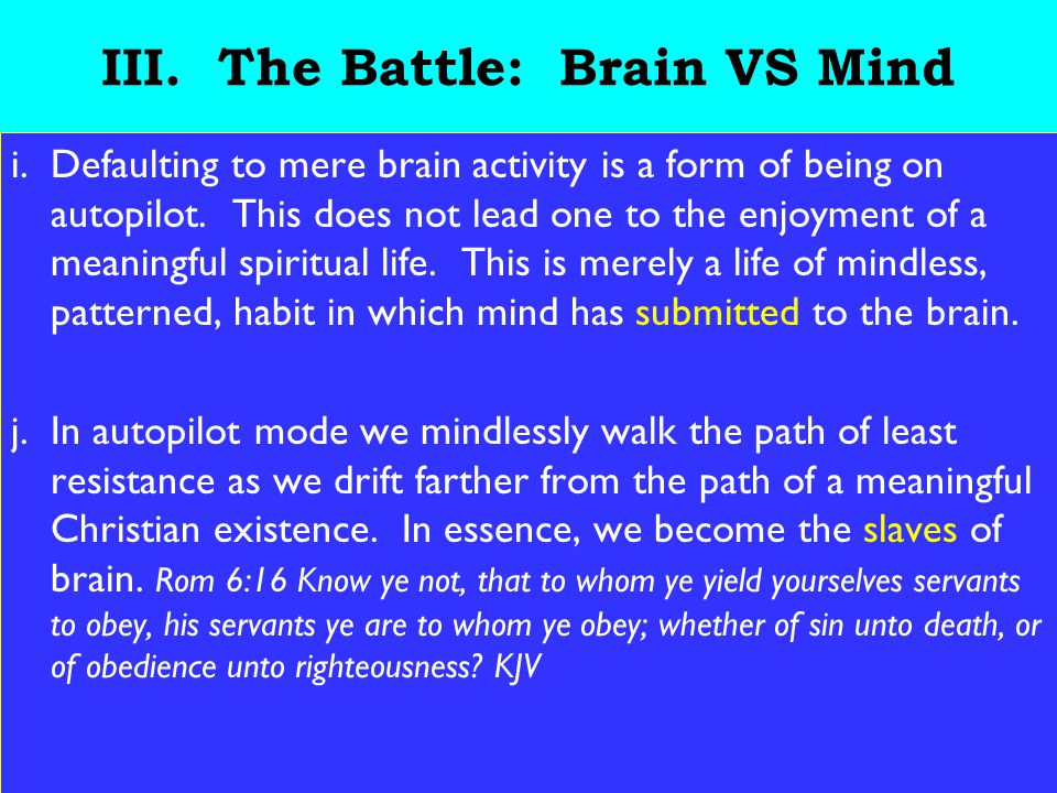 23 III. The Battle: Brain VS Mind i.Defaulting to mere brain activity is a form of being on autopilot. This does not lead one to the enjoyment of a me