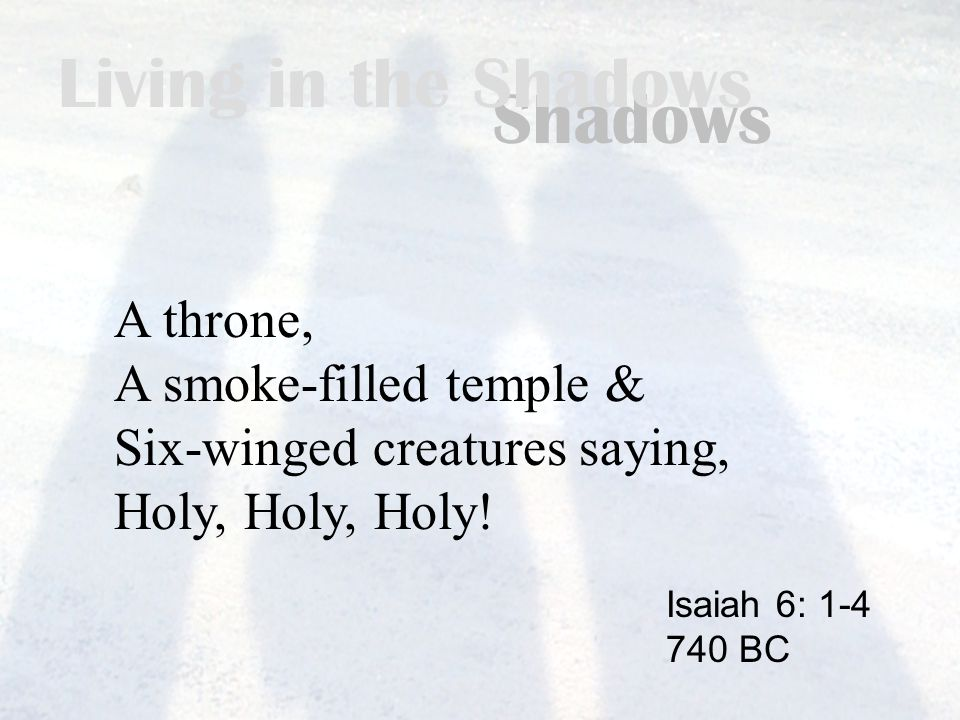 Living in the Shadows A throne, A smoke-filled temple & Six-winged creatures saying, Holy, Holy, Holy.