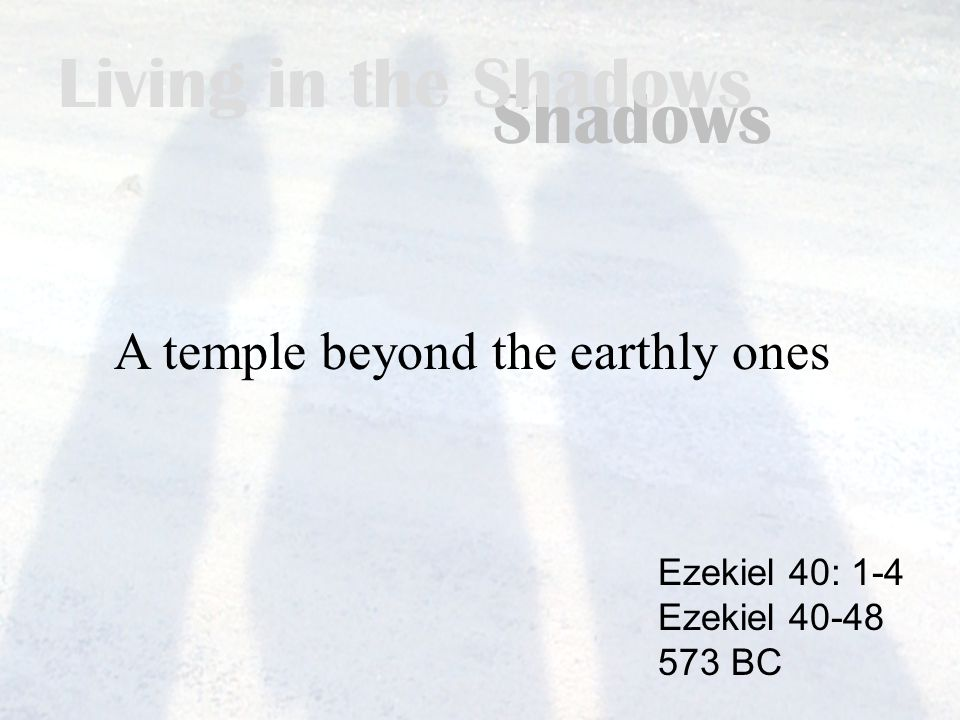 Living in the Shadows A temple beyond the earthly ones Ezekiel 40: 1-4 Ezekiel 40-48 573 BC