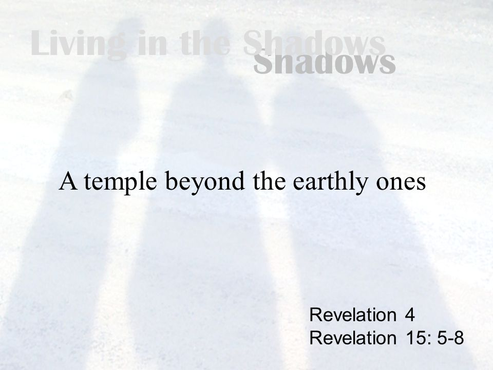 Living in the Shadows A temple beyond the earthly ones Revelation 4 Revelation 15: 5-8