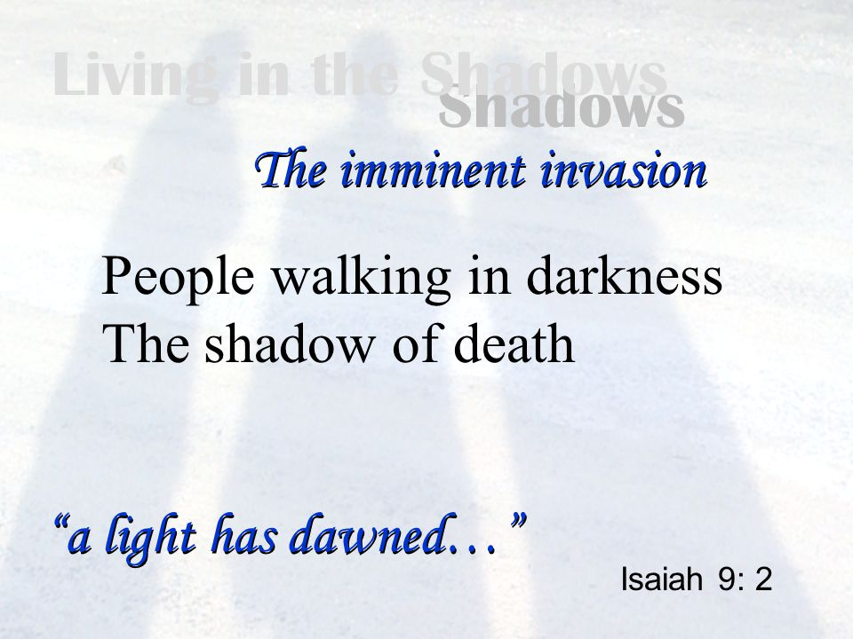 Living in the Shadows People walking in darkness The shadow of death Isaiah 9: 2 The imminent invasion a light has dawned…