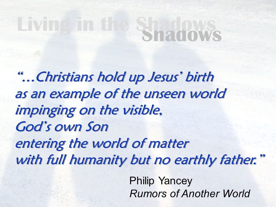 Living in the Shadows …Christians hold up Jesus' birth as an example of the unseen world impinging on the visible, God's own Son entering the world of matter with full humanity but no earthly father. …Christians hold up Jesus' birth as an example of the unseen world impinging on the visible, God's own Son entering the world of matter with full humanity but no earthly father. Philip Yancey Rumors of Another World
