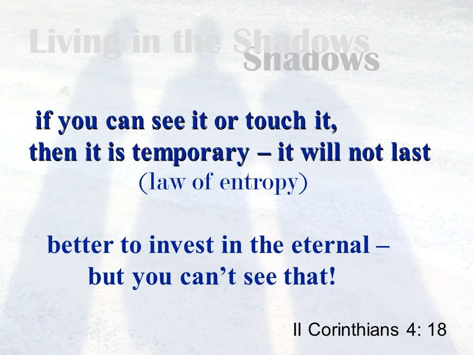 Living in the Shadows if you can see it or touch it, then it is temporary – it will not last if you can see it or touch it, then it is temporary – it will not last II Corinthians 4: 18 better to invest in the eternal – but you can't see that.
