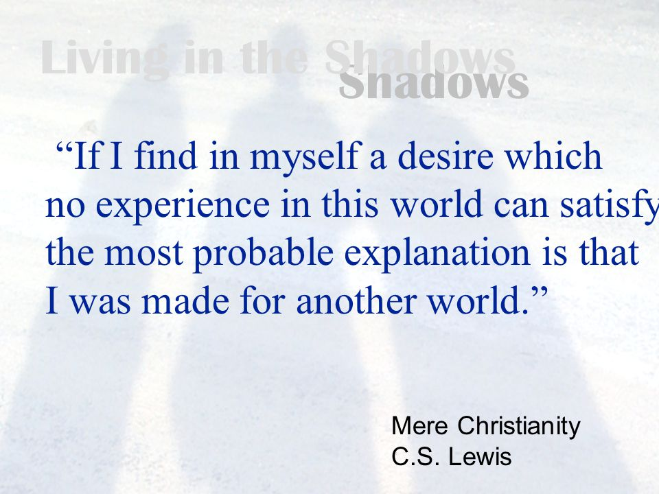 Living in the Shadows If I find in myself a desire which no experience in this world can satisfy, the most probable explanation is that I was made for another world. Mere Christianity C.S.