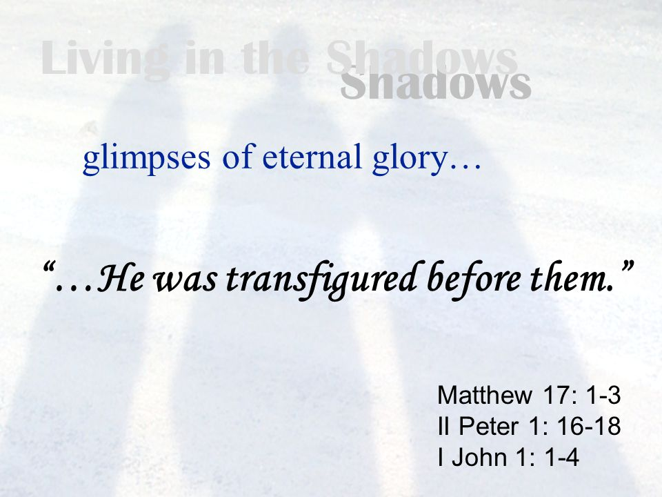 Living in the Shadows glimpses of eternal glory… Matthew 17: 1-3 II Peter 1: 16-18 I John 1: 1-4 …He was transfigured before them.