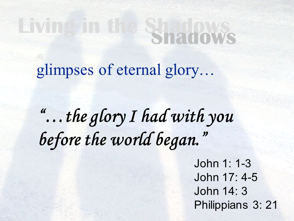 Living in the Shadows glimpses of eternal glory… John 1: 1-3 John 17: 4-5 John 14: 3 Philippians 3: 21 …the glory I had with you before the world began.