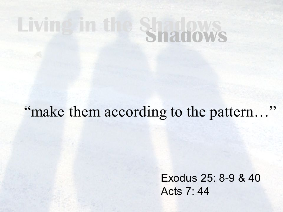 Living in the Shadows make them according to the pattern… Exodus 25: 8-9 & 40 Acts 7: 44