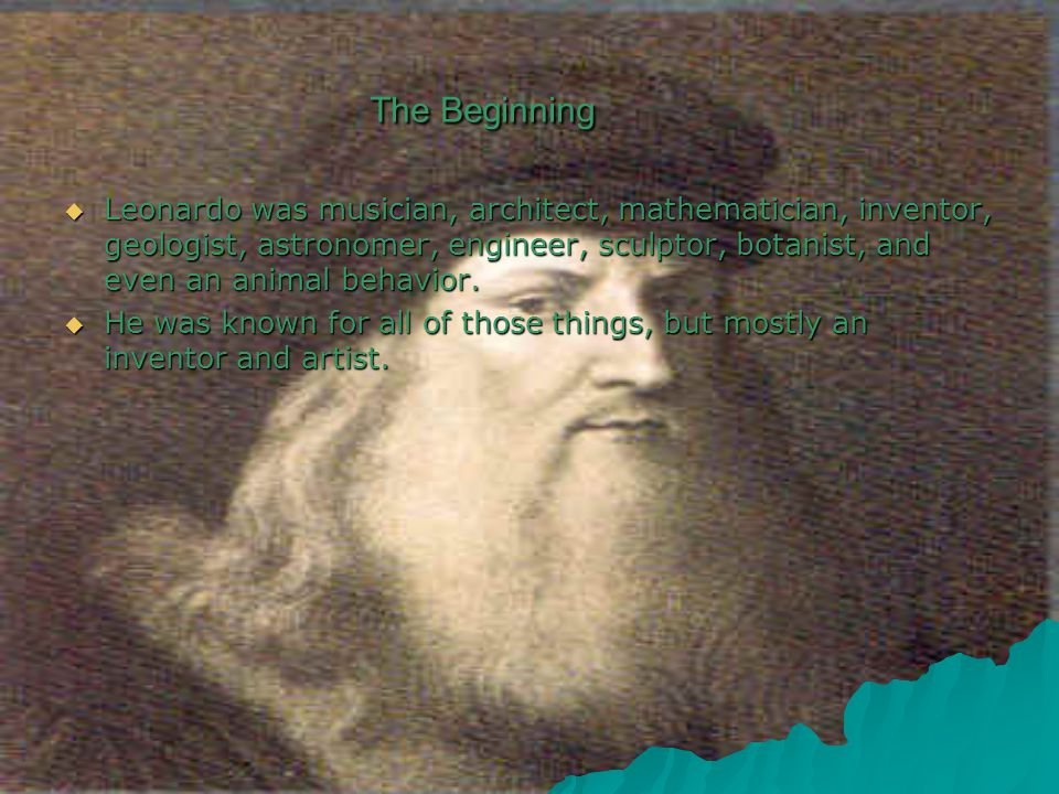 The Beginning  Leonardo was musician, architect, mathematician, inventor, geologist, astronomer, engineer, sculptor, botanist, and even an animal behavior.