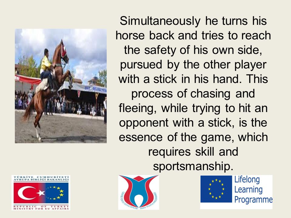 Simultaneously he turns his horse back and tries to reach the safety of his own side, pursued by the other player with a stick in his hand.