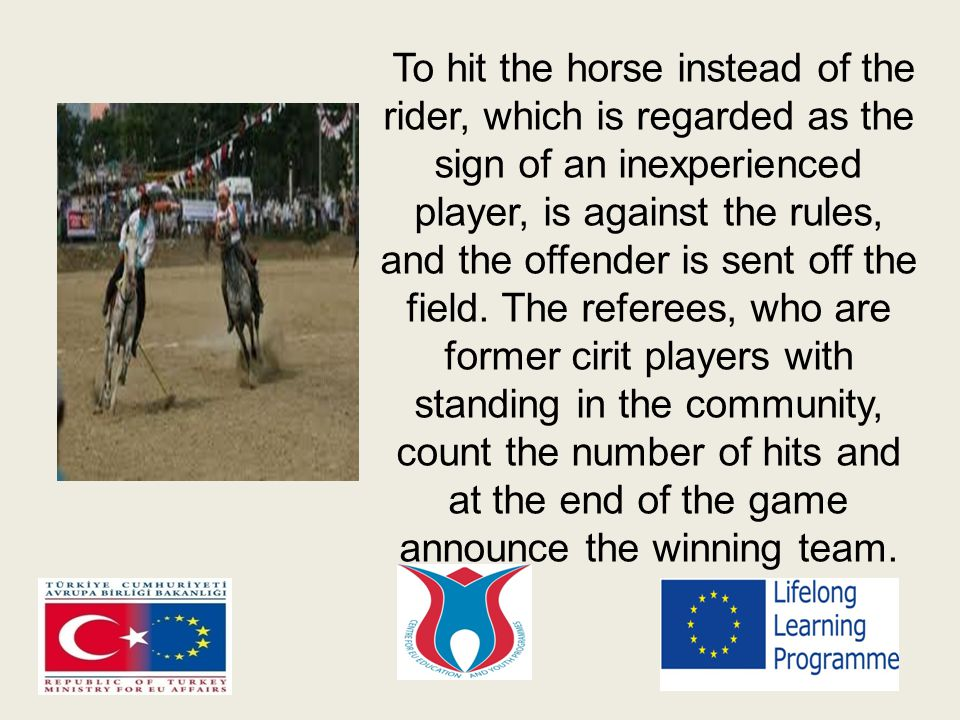 To hit the horse instead of the rider, which is regarded as the sign of an inexperienced player, is against the rules, and the offender is sent off the field.
