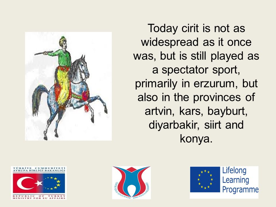 Today cirit is not as widespread as it once was, but is still played as a spectator sport, primarily in erzurum, but also in the provinces of artvin, kars, bayburt, diyarbakir, siirt and konya.