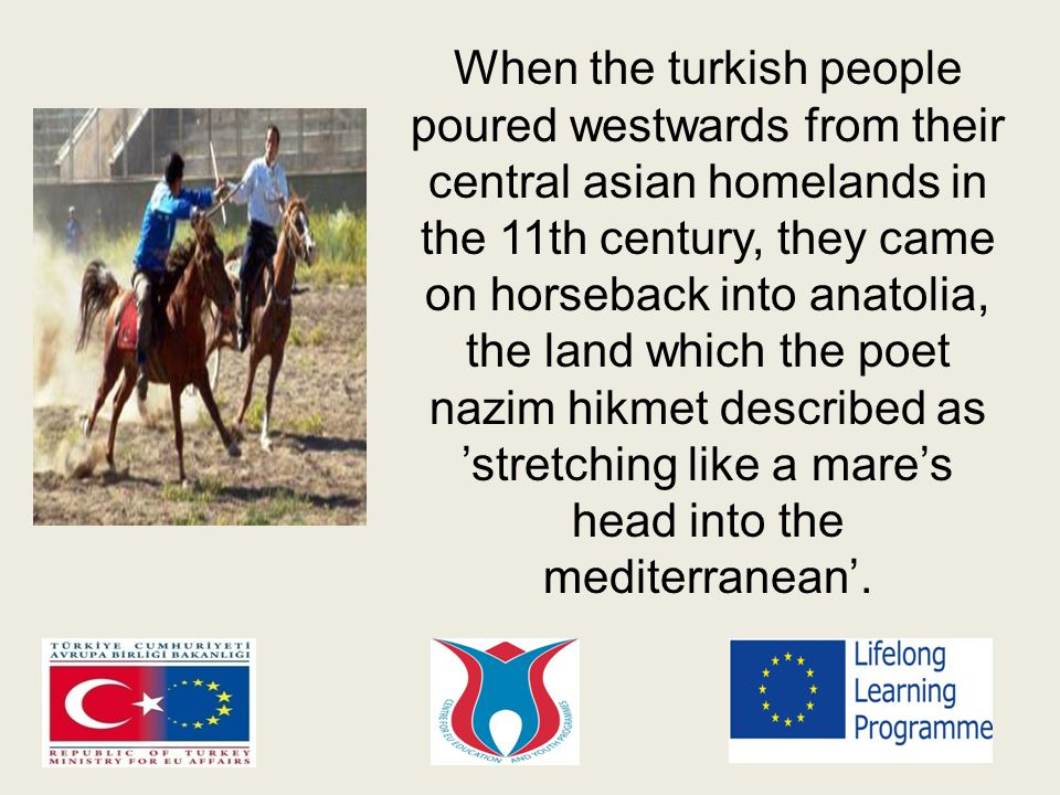 When the turkish people poured westwards from their central asian homelands in the 11th century, they came on horseback into anatolia, the land which the poet nazim hikmet described as 'stretching like a mare's head into the mediterranean'.