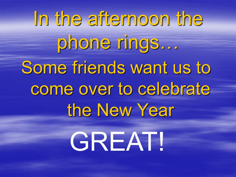 In the afternoon the phone rings… Some friends want us to come over to celebrate the New Year GREAT!