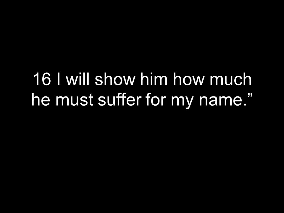 16 I will show him how much he must suffer for my name.