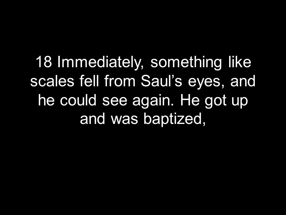 18 Immediately, something like scales fell from Saul's eyes, and he could see again.