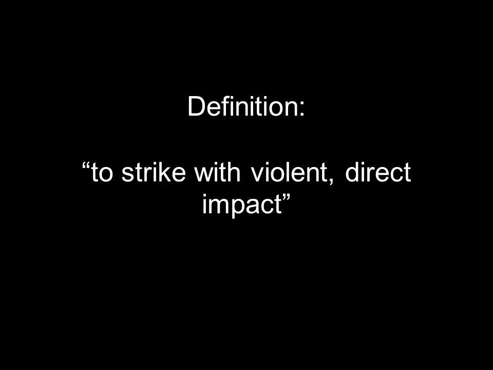 Definition: to strike with violent, direct impact