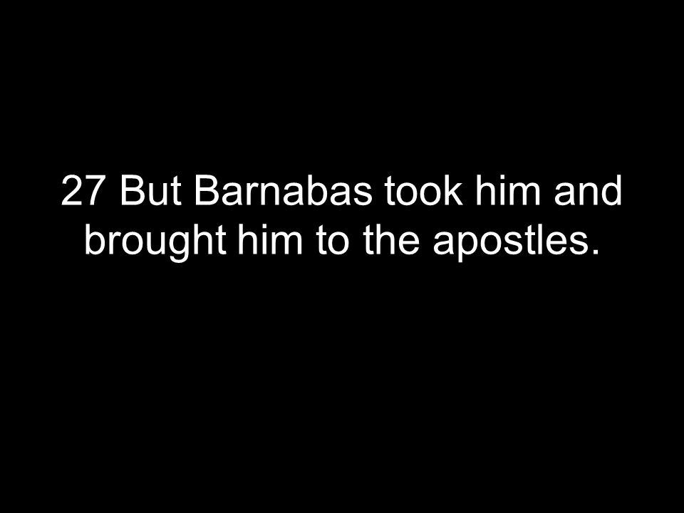 27 But Barnabas took him and brought him to the apostles.