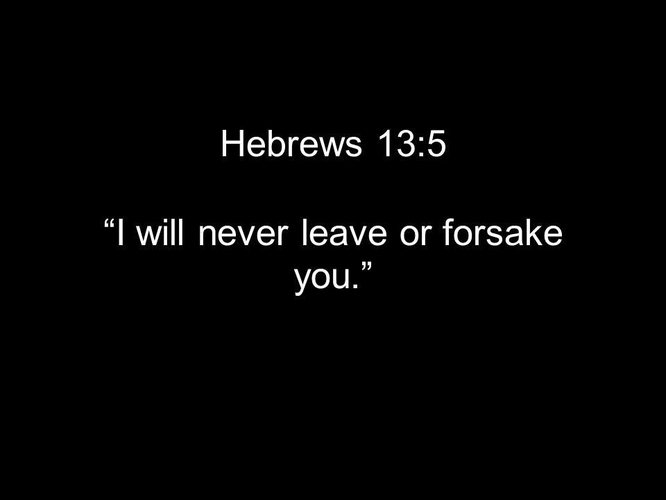 Hebrews 13:5 I will never leave or forsake you.