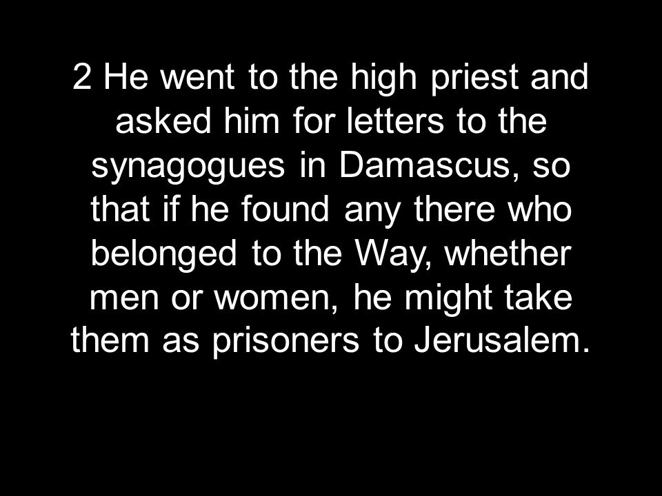 2 He went to the high priest and asked him for letters to the synagogues in Damascus, so that if he found any there who belonged to the Way, whether men or women, he might take them as prisoners to Jerusalem.