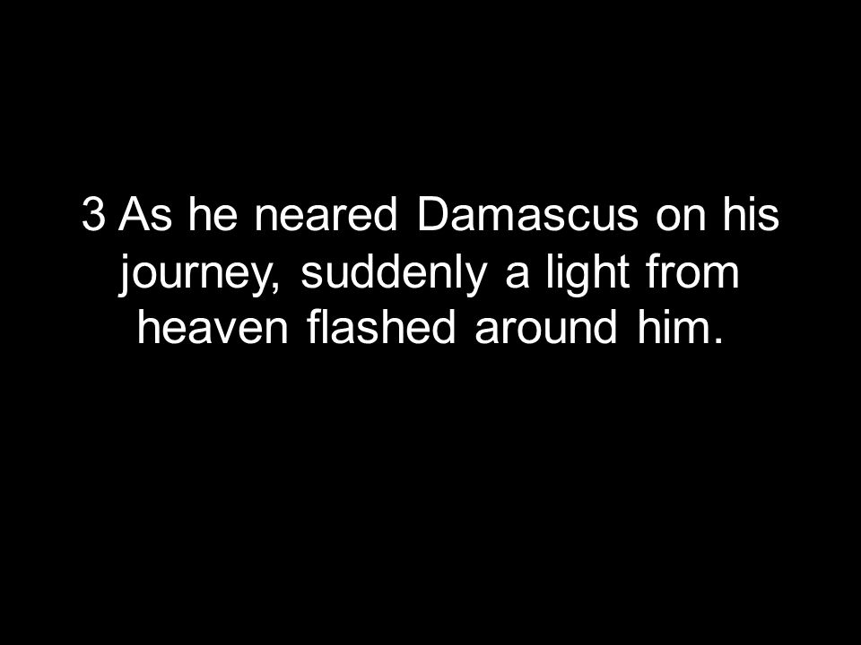 3 As he neared Damascus on his journey, suddenly a light from heaven flashed around him.
