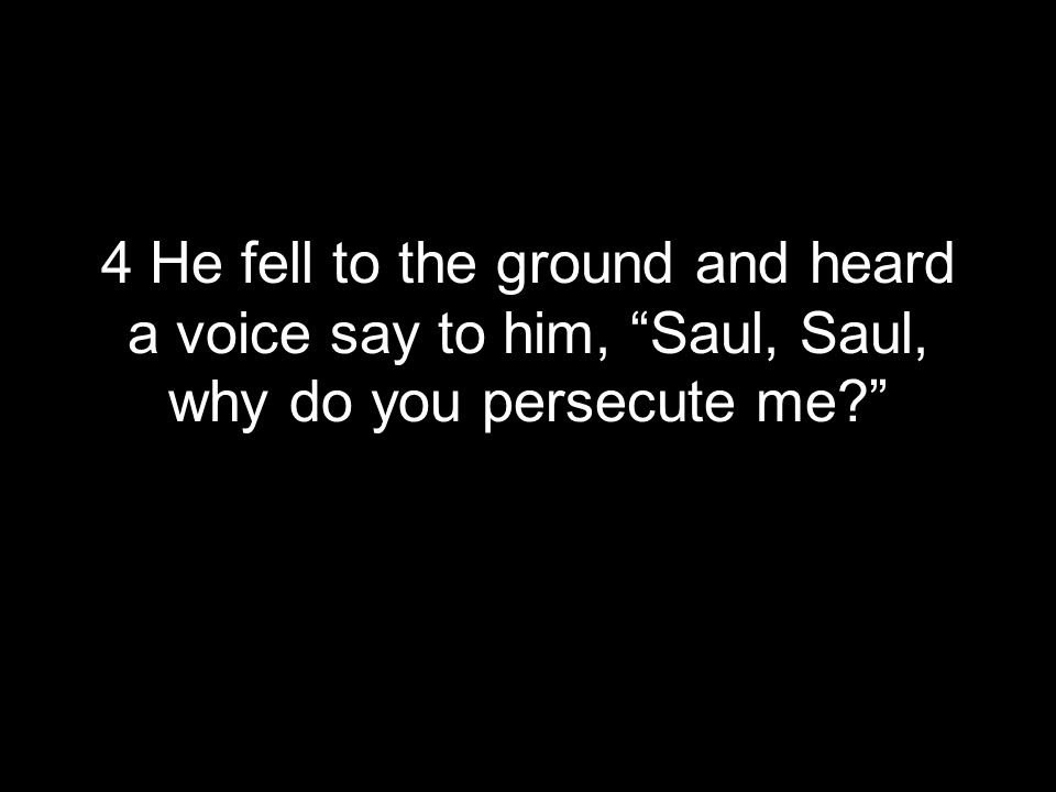 4 He fell to the ground and heard a voice say to him, Saul, Saul, why do you persecute me