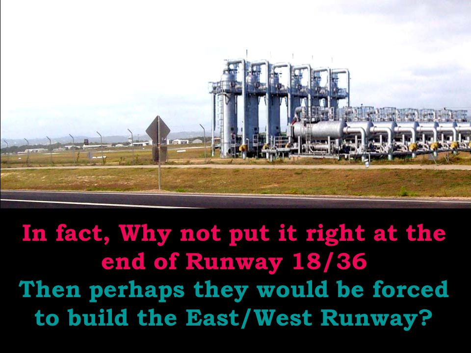 In fact, Why not put it right at the end of Runway 18/36 Then perhaps they would be forced to build the East/West Runway