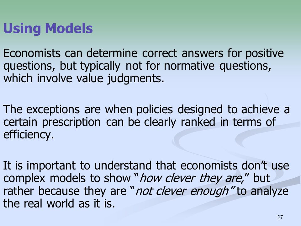 27 Using Models Economists can determine correct answers for positive questions, but typically not for normative questions, which involve value judgments.