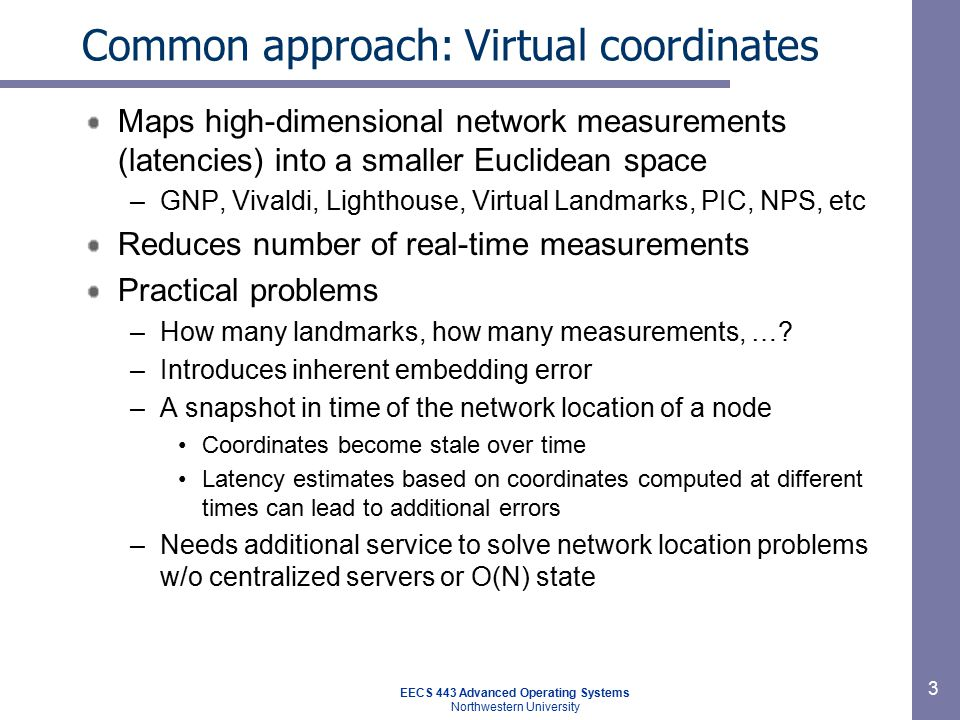 EECS 443 Advanced Operating Systems Northwestern University 4 Meridian approach Avoid most problems with coordinates by going back to active measurements Avoid the scalability problem of all-to-all measurements via –A loosely-structured overlay –Avoiding reconcile latencies seen into a globally consistent coordinate space Avoid the need for additional service by combining query routing w/ active measurement