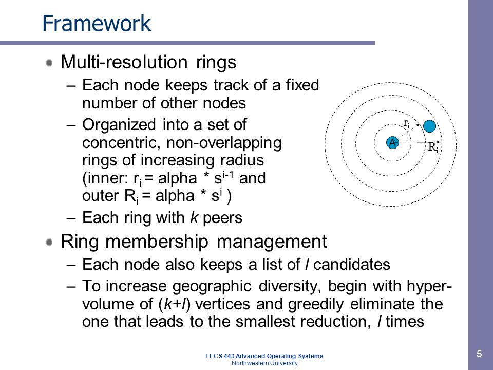 EECS 443 Advanced Operating Systems Northwestern University 6 Framework Gossip based node discovery –Each node randomly picks one per ring and sends list of randomly chosen others per ring –Recipient node probes its distance to those nodes and the source –The interval between gossip cycles gradually increases to a common value Bootstrapping –Need to know of at least one node already in –Get this node's list and bin them based on its own measurements