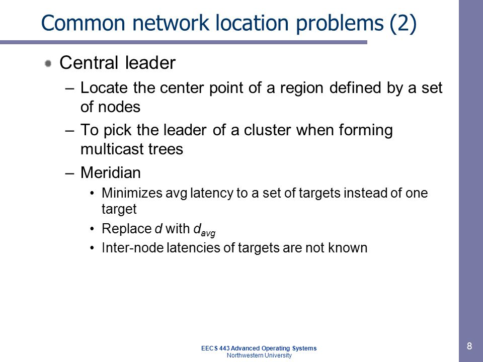 EECS 443 Advanced Operating Systems Northwestern University 9 Common network location problems (3) Multi-constraint –Locate nodes in the intersection of a set of constraints such as set of latencies to well-known peering points –You have some room here, e.g.