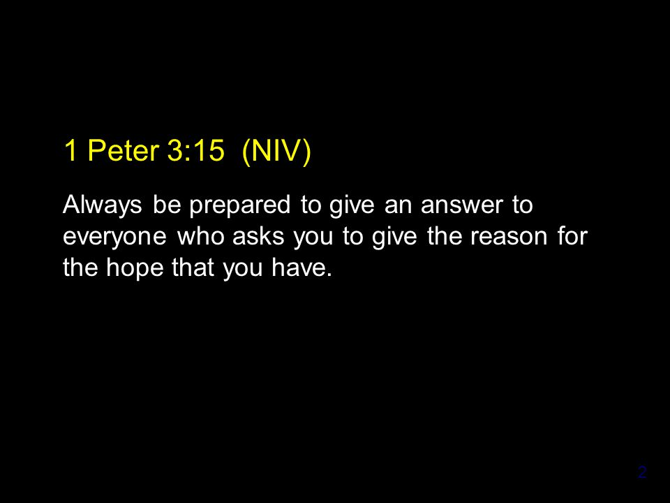 2 1 Peter 3:15 (NIV) Always be prepared to give an answer to everyone who asks you to give the reason for the hope that you have.