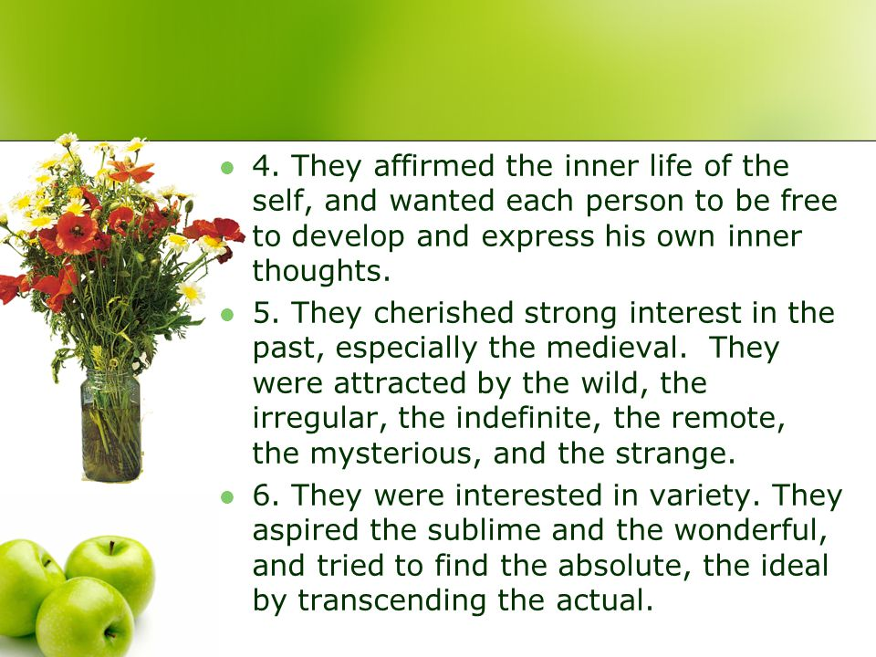 4. They affirmed the inner life of the self, and wanted each person to be free to develop and express his own inner thoughts. 5. They cherished strong