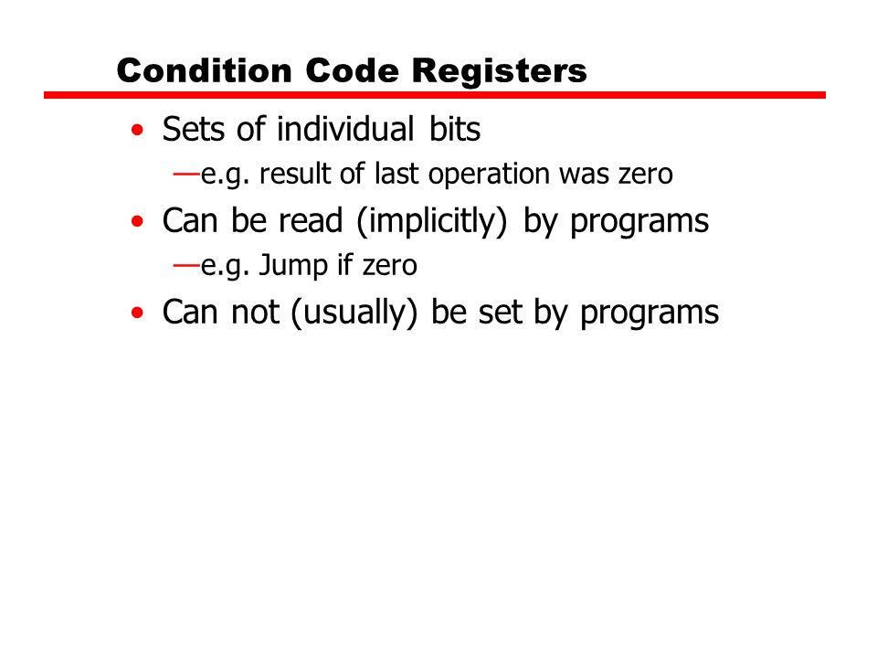 Condition Code Registers Sets of individual bits —e.g. result of last operation was zero Can be read (implicitly) by programs —e.g. Jump if zero Can n