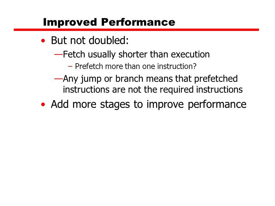 Improved Performance But not doubled: —Fetch usually shorter than execution –Prefetch more than one instruction? —Any jump or branch means that prefet