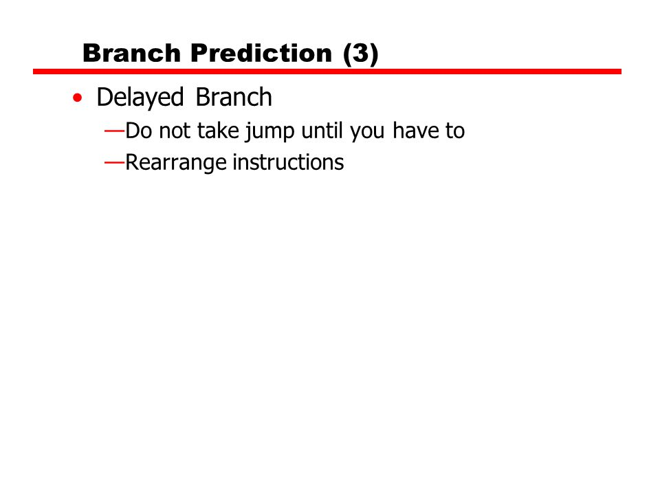 Branch Prediction (3) Delayed Branch —Do not take jump until you have to —Rearrange instructions