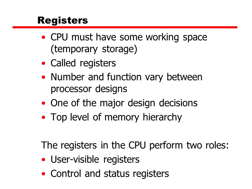Registers CPU must have some working space (temporary storage) Called registers Number and function vary between processor designs One of the major de