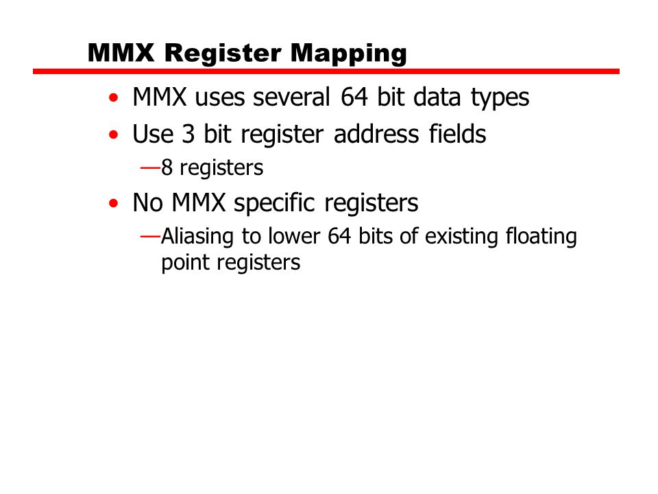 MMX Register Mapping MMX uses several 64 bit data types Use 3 bit register address fields —8 registers No MMX specific registers —Aliasing to lower 64
