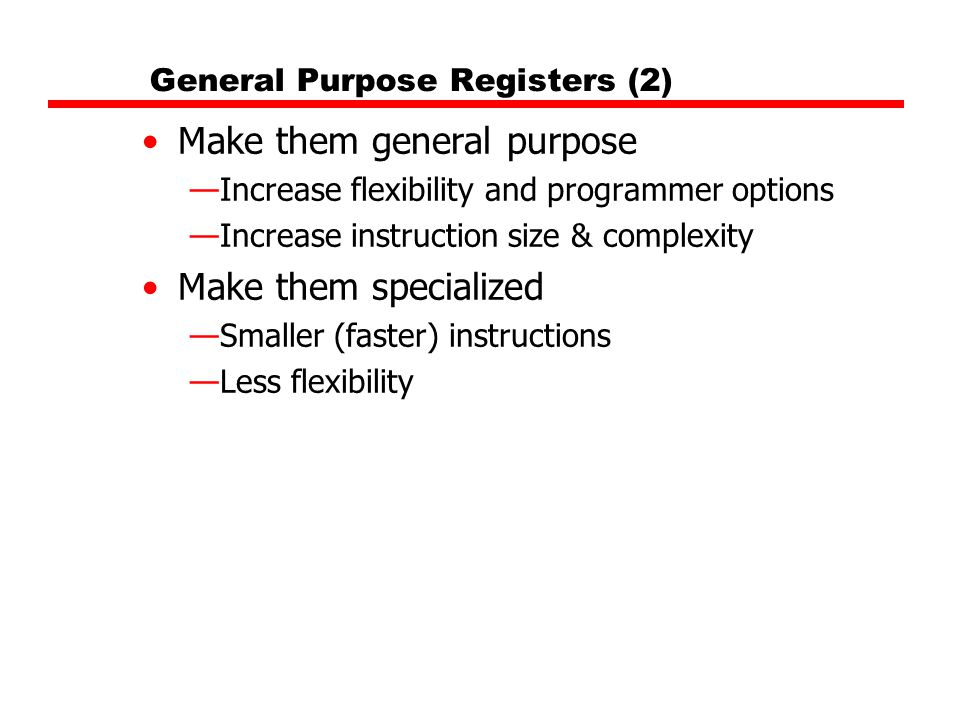 General Purpose Registers (2) Make them general purpose —Increase flexibility and programmer options —Increase instruction size & complexity Make them