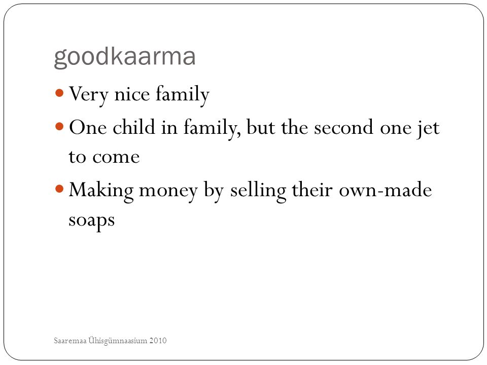 goodkaarma Saaremaa Ühisgümnaasium 2010 Very nice family One child in family, but the second one jet to come Making money by selling their own-made so