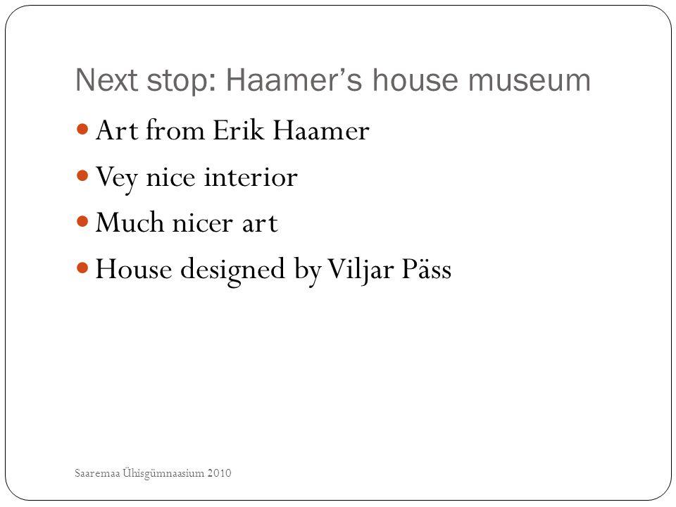 Next stop: Haamer's house museum Saaremaa Ühisgümnaasium 2010 Art from Erik Haamer Vey nice interior Much nicer art House designed by Viljar Päss