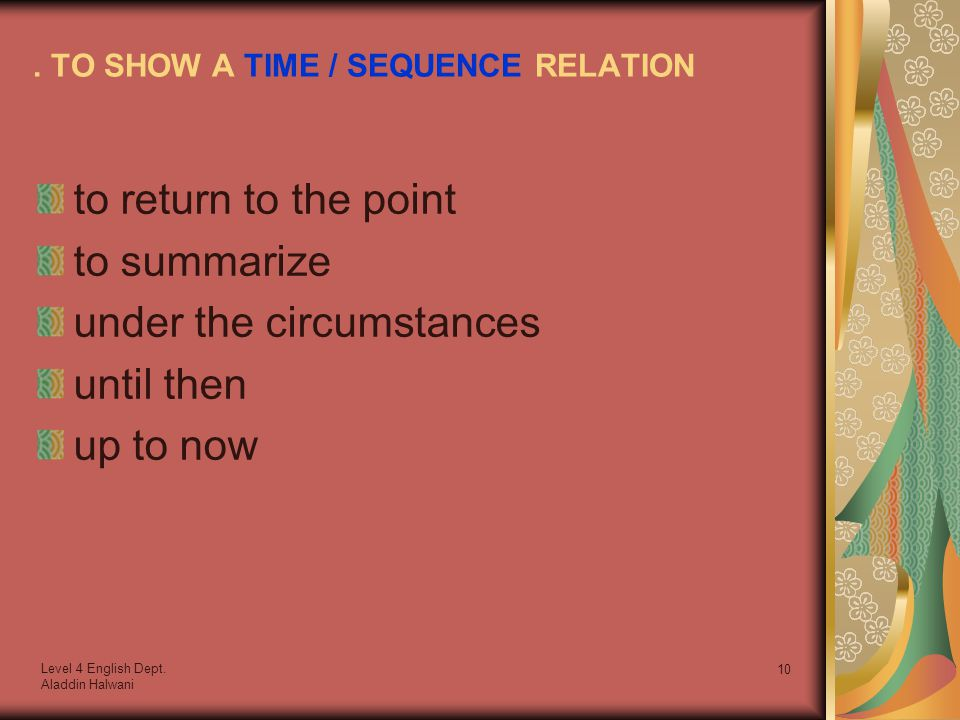 Level 4 English Dept. Aladdin Halwani 10. TO SHOW A TIME / SEQUENCE RELATION to return to the point to summarize under the circumstances until then up