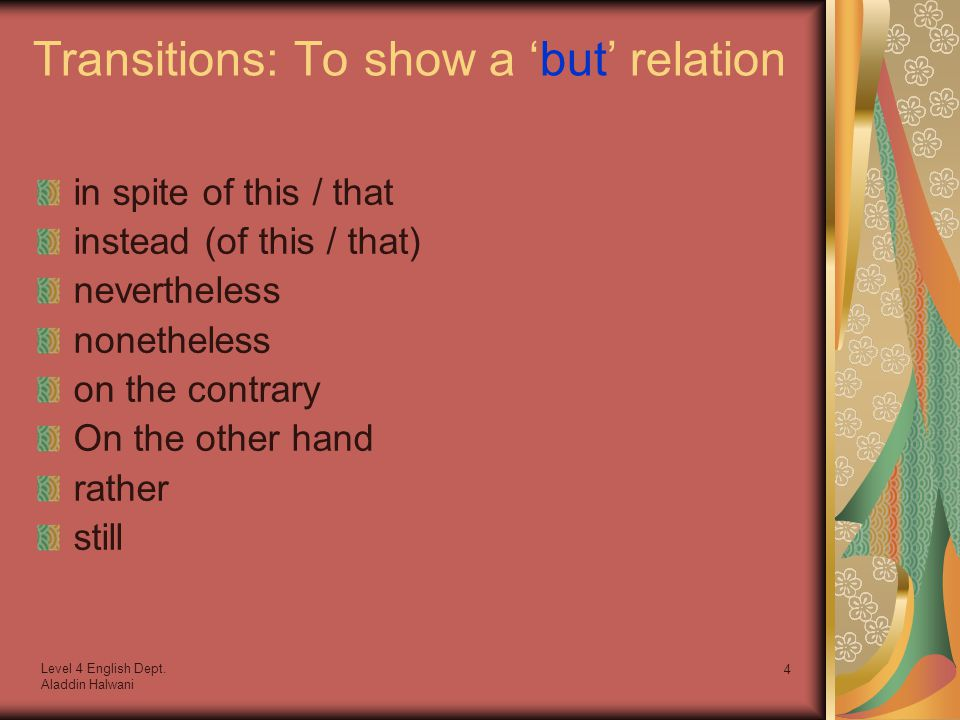 Level 4 English Dept. Aladdin Halwani 4 Transitions: To show a 'but' relation in spite of this / that instead (of this / that) nevertheless nonetheles
