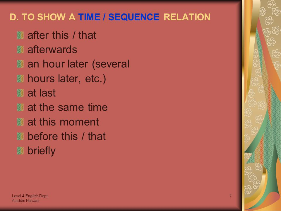 Level 4 English Dept. Aladdin Halwani 7 D. TO SHOW A TIME / SEQUENCE RELATION after this / that afterwards an hour later (several hours later, etc.) a