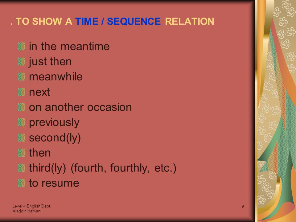 Level 4 English Dept. Aladdin Halwani 9. TO SHOW A TIME / SEQUENCE RELATION in the meantime just then meanwhile next on another occasion previously se