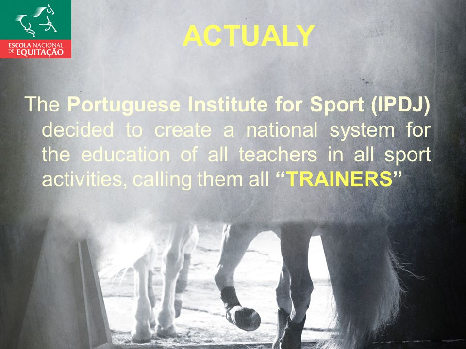 ACTUALY The Portuguese Institute for Sport (IPDJ) decided to create a national system for the education of all teachers in all sport activities, calling them all TRAINERS