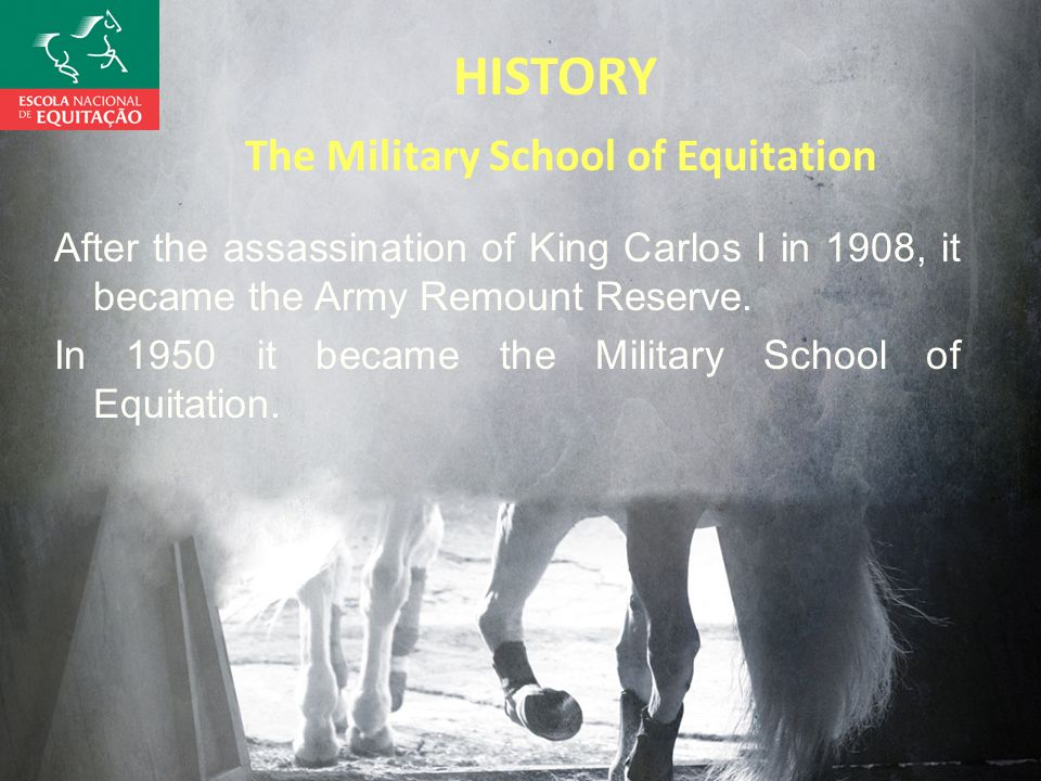 HISTORY The Military School of Equitation After the assassination of King Carlos I in 1908, it became the Army Remount Reserve.