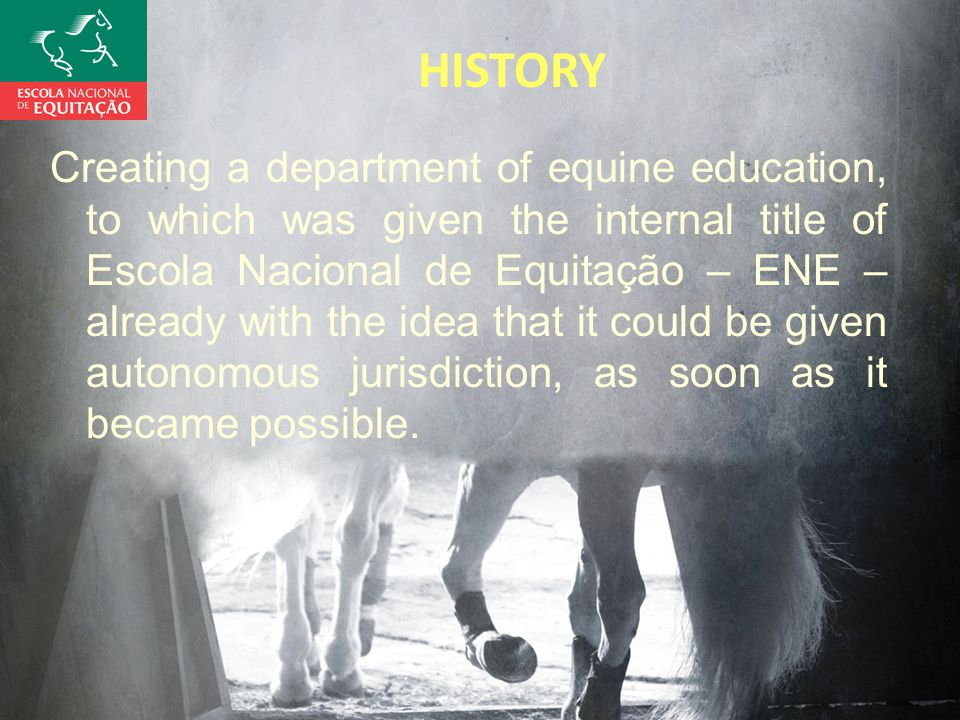 HISTORY Creating a department of equine education, to which was given the internal title of Escola Nacional de Equitação – ENE – already with the idea that it could be given autonomous jurisdiction, as soon as it became possible.