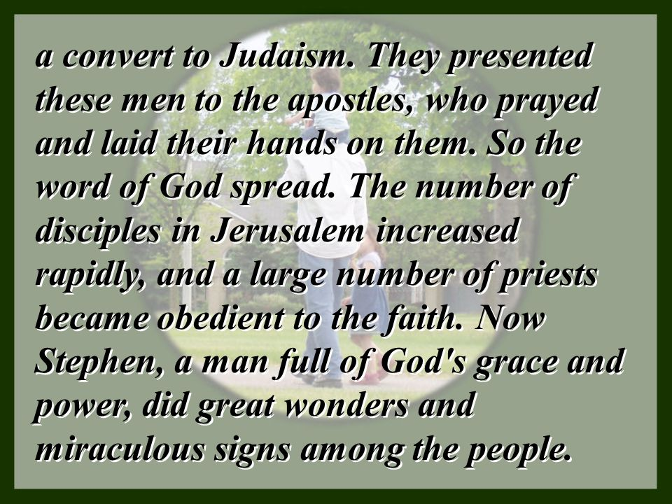 a convert to Judaism. They presented these men to the apostles, who prayed and laid their hands on them. So the word of God spread. The number of disc