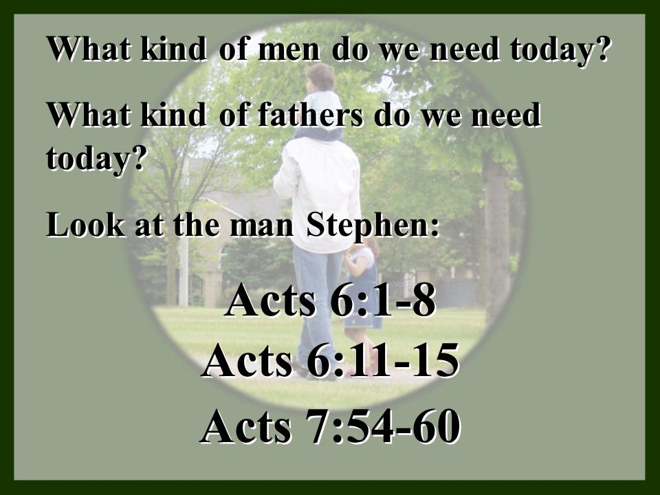 What kind of men do we need today? Look at the man Stephen: What kind of fathers do we need today? Acts 6:1-8 Acts 6:11-15 Acts 7:54-60